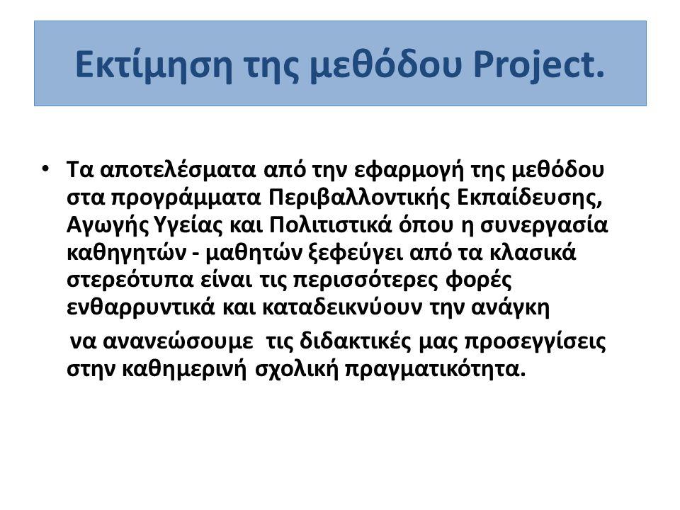 Εκτίμηση της μεθόδου Project. • Τα αποτελέσματα από την εφαρμογή της μεθόδου στα προγράμματα Περιβαλλοντικής Εκπαίδευσης, Αγωγής Υγείας και Πολιτιστικ
