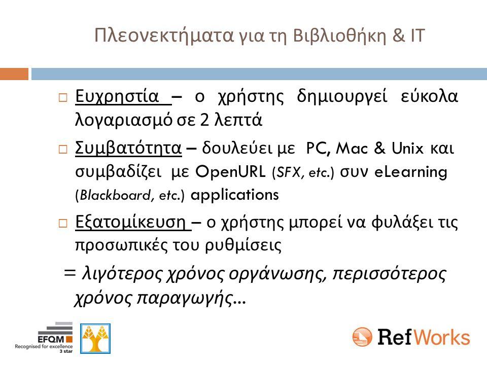 Πλεονεκτήματα για τη Βιβλιοθήκη & ΙΤ  Ευχρηστία – ο χρήστης δημιουργεί εύκολα λογαριασμό σε 2 λεπτά  Συμβατότητα – δουλεύει με PC, Mac & Unix και συμβαδίζει με OpenURL (SFX, etc.) συν eLearning (Blackboard, etc.) applications  Εξατομίκευση – ο χρήστης μπορεί να φυλάξει τις προσωπικές του ρυθμίσεις = λιγότερος χρόνος οργάνωσης, περισσότερος χρόνος παραγωγής...