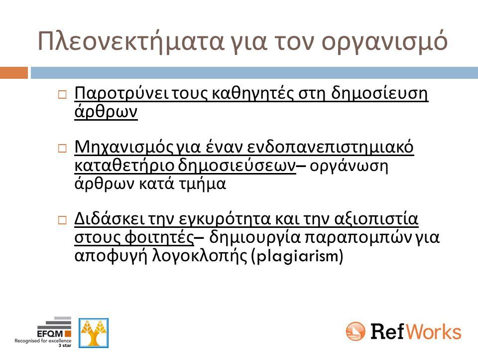 Πλεονεκτήματα για τον οργανισμό  Παροτρύνει τους καθηγητές στη δημοσίευση άρθρων  Μηχανισμός για έναν ενδοπανεπιστημιακό καταθετήριο δημοσιεύσεων – οργάνωση άρθρων κατά τμήμα  Διδάσκει την εγκυρότητα και την αξιοπιστία στους φοιτητές – δημιουργία παραπομπών για αποφυγή λογοκλοπής (plagiarism)