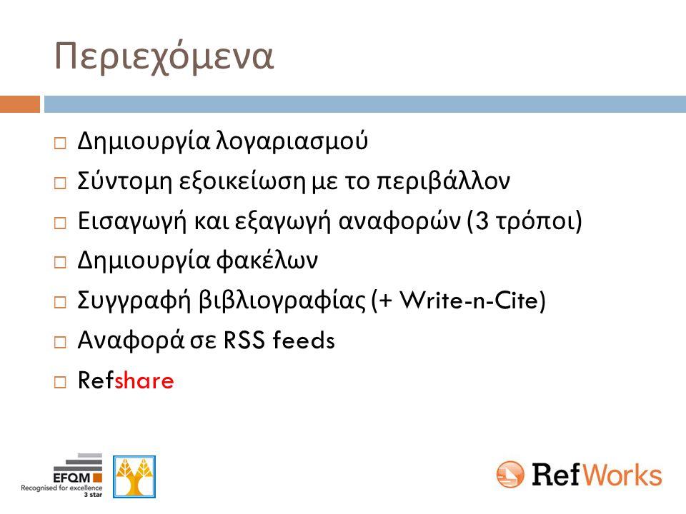 Περιεχόμενα  Δημιουργία λογαριασμού  Σύντομη εξοικείωση με το περιβάλλον  Εισαγωγή και εξαγωγή αναφορών (3 τρόποι )  Δημιουργία φακέλων  Συγγραφή βιβλιογραφίας (+ Write-n-Cite)  Αναφορά σε RSS feeds  Refshare