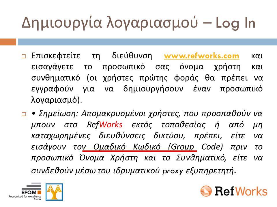 Δημιουργία λογαριασμού – Log In  Επισκεφτείτε τη διεύθυνση www.refworks.com και εισαγάγετε το προσωπικό σας όνομα χρήστη και συνθηματικό ( οι χρήστες πρώτης φοράς θα πρέπει να εγγραφούν για να δημιουργήσουν έναν προσωπικό λογαριασμό ).www.refworks.com  • Σημείωση : Απομακρυσμένοι χρήστες, που προσπαθούν να μπουν στο RefWorks εκτός τοποθεσίας ή από μη καταχωρημένες διευθύνσεις δικτύου, πρέπει, είτε να εισάγουν τον Ομαδικό Κωδικό (Group Code) πριν το προσωπικό Όνομα Χρήστη και το Συνθηματικό, είτε να συνδεθούν μέσω του ιδρυματικού proxy εξυπηρετητή.