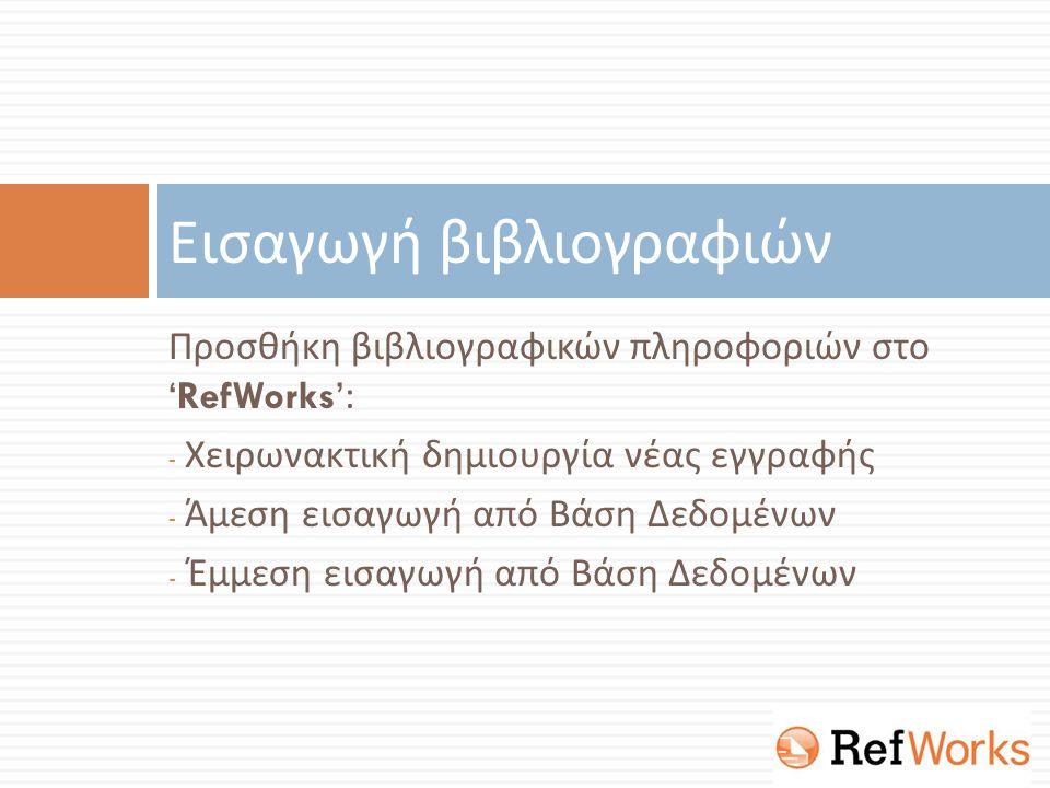 Προσθήκη βιβλιογραφικών πληροφοριών στο 'RefWorks': - Χειρωνακτική δημιουργία νέας εγγραφής - Άμεση εισαγωγή από Βάση Δεδομένων - Έμμεση εισαγωγή από Βάση Δεδομένων Εισαγωγή βιβλιογραφιών