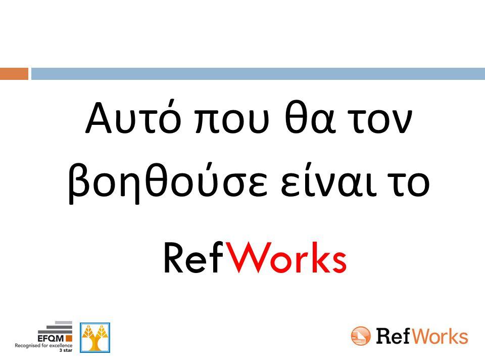 'RefWorks' – Βιβλιογραφικές αναφορές Εξεύρεση Μεταφορά & Επεξεργασία στο RefWorks Επιλογή στυλ – Προσθήκη στην εργασία  OPAC  e-Journals  DB's ...