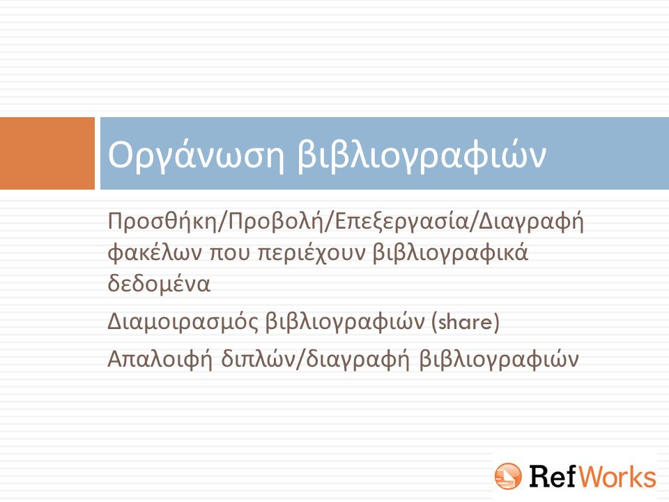 Προσθήκη / Προβολή / Επεξεργασία / Διαγραφή φακέλων που περιέχουν βιβλιογραφικά δεδομένα Διαμοιρασμός βιβλιογραφιών (share) Απαλοιφή διπλών / διαγραφή βιβλιογραφιών Οργάνωση βιβλιογραφιών