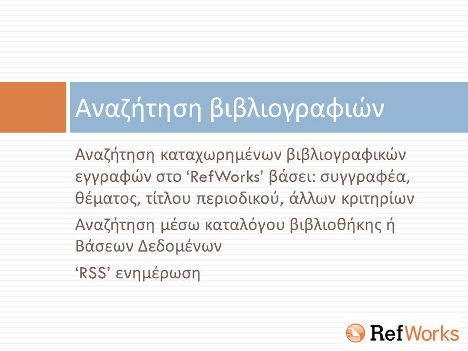Αναζήτηση καταχωρημένων βιβλιογραφικών εγγραφών στο 'RefWorks' βάσει : συγγραφέα, θέματος, τίτλου περιοδικού, άλλων κριτηρίων Αναζήτηση μέσω καταλόγου βιβλιοθήκης ή Βάσεων Δεδομένων 'RSS' ενημέρωση Αναζήτηση βιβλιογραφιών