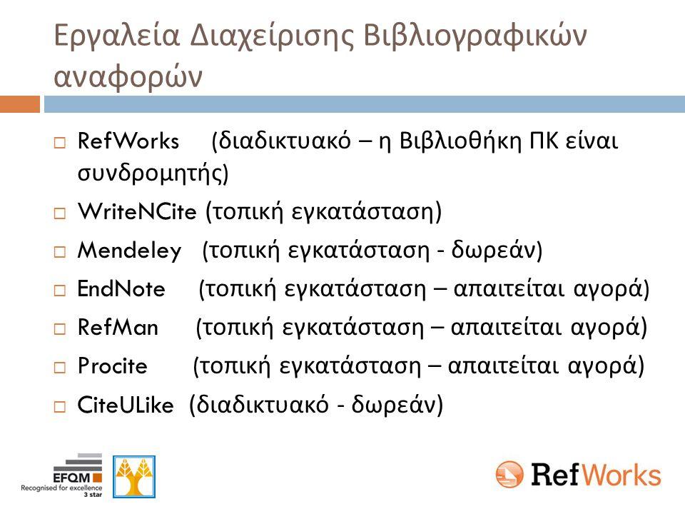 Εργαλεία Διαχείρισης Βιβλιογραφικών αναφορών  RefWorks ( διαδικτυακό – η Βιβλιοθήκη ΠΚ είναι συνδρομητής )  WriteNCite ( τοπική εγκατάσταση )  Mendeley ( τοπική εγκατάσταση - δωρεάν )  EndNote ( τοπική εγκατάσταση – απαιτείται αγορά )  RefMan ( τοπική εγκατάσταση – απαιτείται αγορά )  Procite ( τοπική εγκατάσταση – απαιτείται αγορά )  CiteULike ( διαδικτυακό - δωρεάν )
