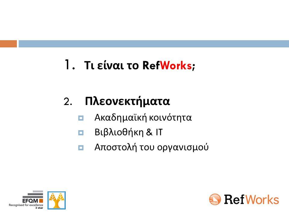 RefWorks  Το RefWorks, όπως φανερώνει το πρώτο συνθετικό (Ref-reference) του ονόματός του, είναι εργαλείο εισαγωγής, διαχείρισης και εξαγωγής βιβλιογραφικών δεδομένων σε προσωπικό χώρο στη ΒΔ του RefWorks  Το προϊόν κατασκευάστηκε το 2001 από την ομάδα που δημιούργησε και το Reference Manager.