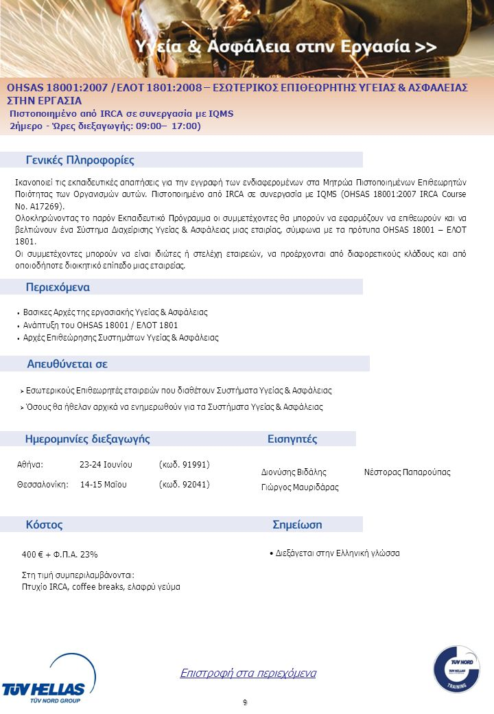 10 OHSAS 18001 / ΕΛΟΤ 1801 – ΕΠΙΘΕΩΡΗΤΗΣ / ΕΠΙΚΕΦΑΛΗΣ ΕΠΙΘΕΩΡΗΤΗΣ ΥΓΕΙΑΣ & ΑΣΦΑΛΕΙΑΣ ΣΤΗΝ ΕΡΓΑΣΙΑ Πιστοποιημένο από IRCA σε συνεργασία με IQMS (5ήμερο – Ώρες διεξαγωγής: 9:00-19:00) Ικανοποιεί τις εκπαιδευτικές απαιτήσεις για την εγγραφή των ενδιαφερομένων στα Μητρώα Πιστοποιημένων Επιθεωρητών Ποιότητας των Οργανισμών.