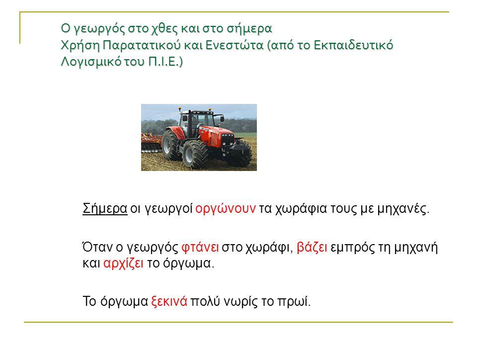 Ο γεωργός στο χθες και στο σήμερα Χρήση Παρατατικού και Ενεστώτα (από το Εκπαιδευτικό Λογισμικό του Π.Ι.Ε.) Σήμερα οι γεωργοί οργώνουν τα χωράφια τους
