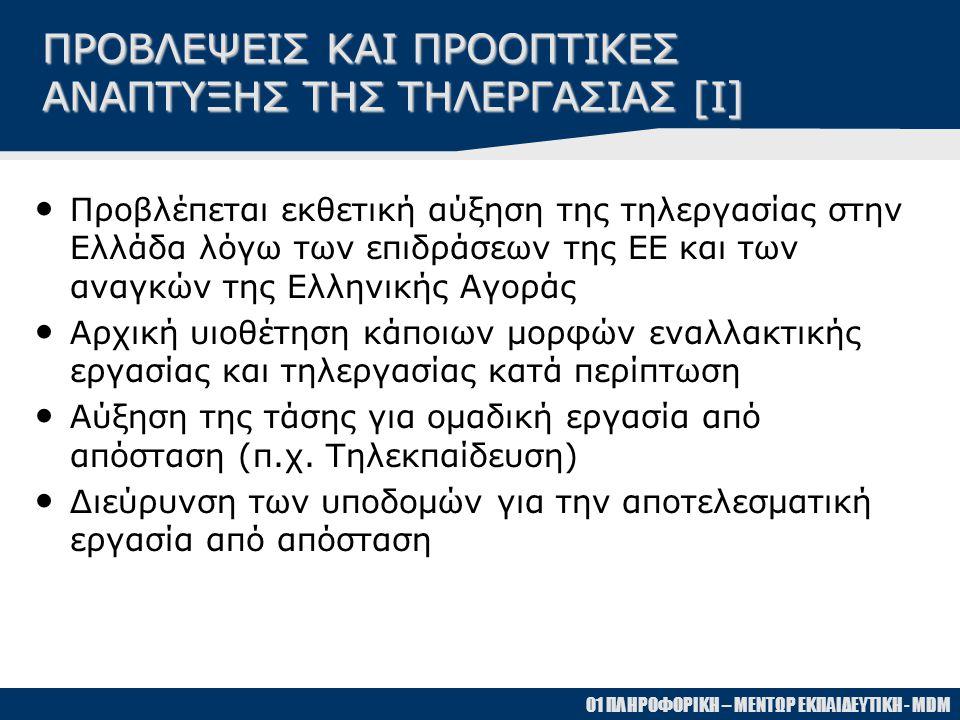 01 ΠΛΗΡΟΦΟΡΙΚΗ – ΜΕΝΤΩΡ ΕΚΠΑΙΔΕΥΤΙΚΗ - MDM ΠΡΟΒΛΕΨΕΙΣ ΚΑΙ ΠΡΟΟΠΤΙΚΕΣ ΑΝΑΠΤΥΞΗΣ ΤΗΣ ΤΗΛΕΡΓΑΣΙΑΣ [Ι] • Προβλέπεται εκθετική αύξηση της τηλεργασίας στην Ελλάδα λόγω των επιδράσεων της ΕΕ και των αναγκών της Ελληνικής Αγοράς • Αρχική υιοθέτηση κάποιων μορφών εναλλακτικής εργασίας και τηλεργασίας κατά περίπτωση • Αύξηση της τάσης για ομαδική εργασία από απόσταση (π.χ.