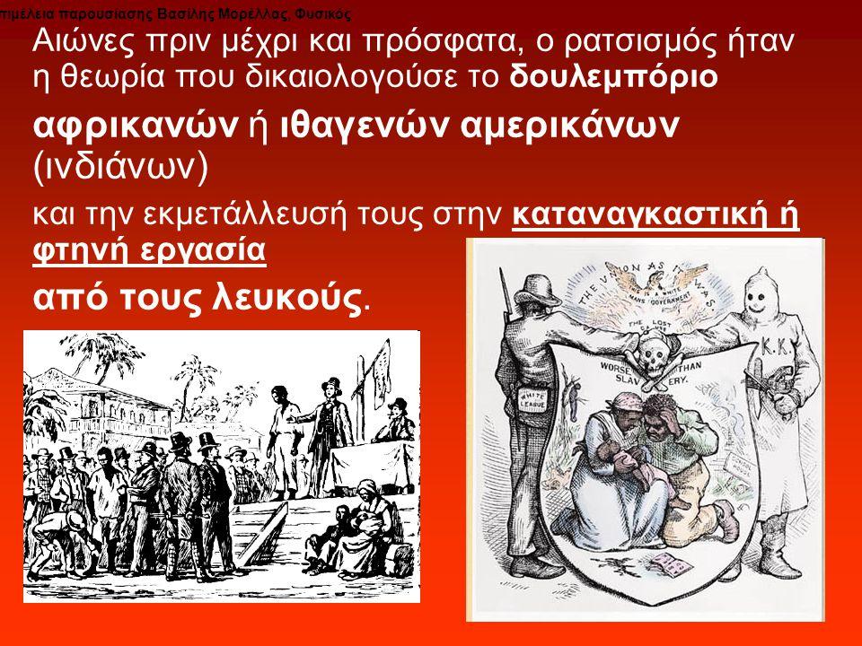 Αιώνες πριν μέχρι και πρόσφατα, ο ρατσισμός ήταν η θεωρία που δικαιολογούσε το δουλεμπόριο αφρικανών ή ιθαγενών αμερικάνων (ινδιάνων) και την εκμετάλλευσή τους στην καταναγκαστική ή φτηνή εργασία από τους λευκούς.