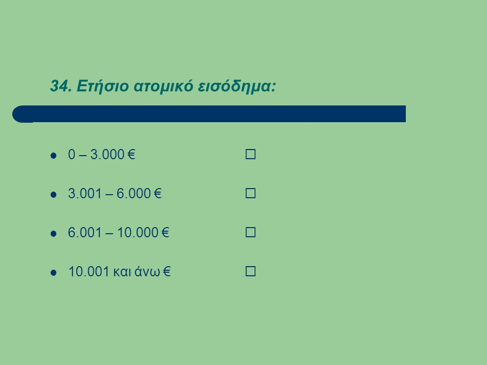 34. Ετήσιο ατομικό εισόδημα:  0 – 3.000 €   3.001 – 6.000 €   6.001 – 10.000 €   10.001 και άνω € 
