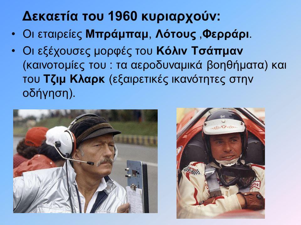 Δεκαετία του 1960 κυριαρχούν: •Οι εταιρείες Μπράμπαμ, Λότους,Φερράρι. •Οι εξέχουσες μορφές του Κόλιν Τσάπμαν (καινοτομίες του : τα αεροδυναμικά βοηθήμ