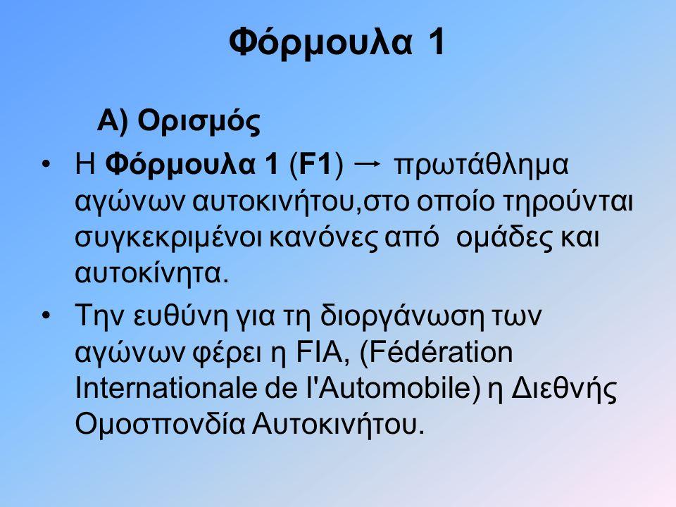 Φόρμουλα 1 Α) Ορισμός •Η Φόρμουλα 1 (F1) πρωτάθλημα αγώνων αυτοκινήτου,στο οποίο τηρούνται συγκεκριμένοι κανόνες από ομάδες και αυτοκίνητα. •Την ευθύν