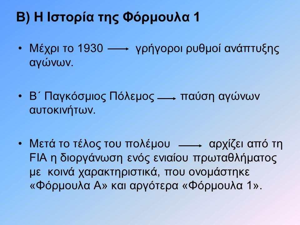 Β) Η Ιστορία της Φόρμουλα 1 •Μέχρι το 1930 γρήγοροι ρυθμοί ανάπτυξης αγώνων. •Β΄ Παγκόσμιος Πόλεμος παύση αγώνων αυτοκινήτων. •Μετά το τέλος του πολέμ