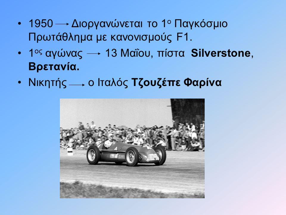 •1950 Διοργανώνεται το 1 ο Παγκόσμιο Πρωτάθλημα με κανονισμούς F1. •1 ος αγώνας 13 Μαΐου, πίστα Silverstone, Βρετανία. •Νικητής ο Ιταλός Τζουζέπε Φαρί