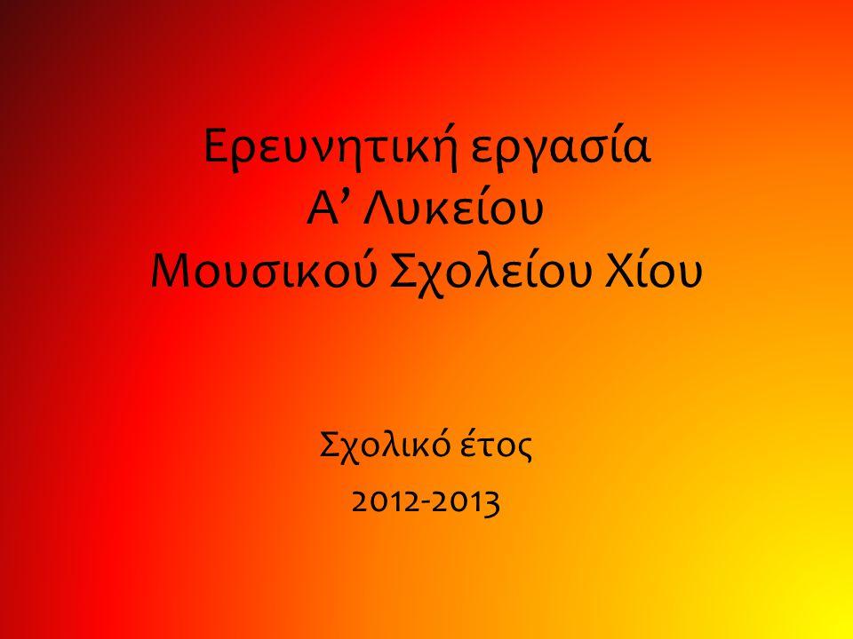 Ερευνητική εργασία Α' Λυκείου Μουσικού Σχολείου Χίου Σχολικό έτος 2012-2013