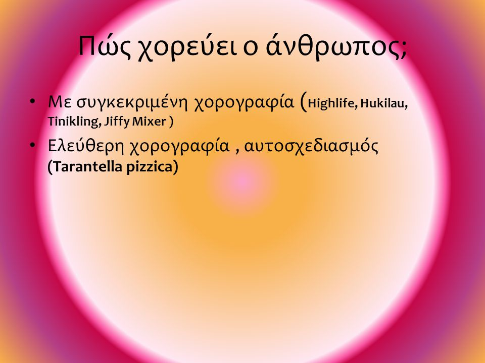 Πώς χορεύει ο άνθρωπος;  Ομαδικός χορός (Highlife, Hukilau, Jiffy Mixer )  Σε ζευγάρια (Tinikling)  Ατομικός χορός (Tarantella pizzica)