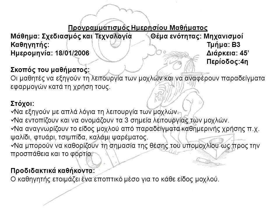 Προγραμματισμός Ημερησίου Μαθήματος Μάθημα: Σχεδιασμός και ΤεχνολογίαΘέμα ενότητας: Μηχανισμοί Καθηγητής:Τμήμα: Β3 Ημερομηνία: 18/01/2006Διάρκεια: 45' Περίοδος:4η Σκοπός του μαθήματος: Οι μαθητές να εξηγούν τη λειτουργία των μοχλών και να αναφέρουν παραδείγματα εφαρμογών κατά τη χρήση τους.