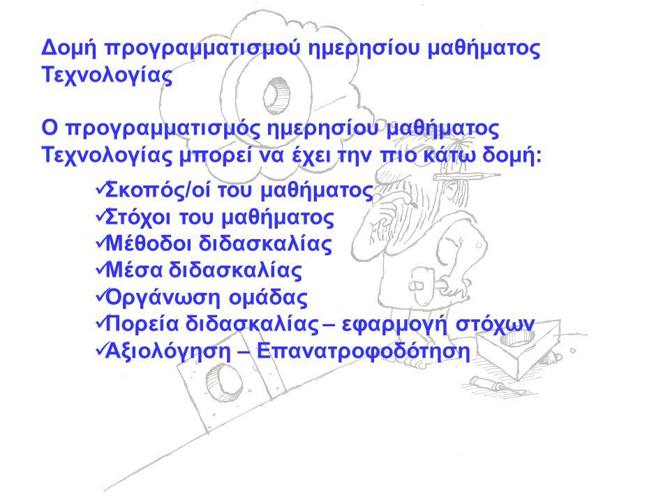 Δομή προγραμματισμού ημερησίου μαθήματος Τεχνολογίας Ο προγραμματισμός ημερησίου μαθήματος Τεχνολογίας μπορεί να έχει την πιο κάτω δομή:  Σκοπός/οί του μαθήματος  Στόχοι του μαθήματος  Μέθοδοι διδασκαλίας  Μέσα διδασκαλίας  Οργάνωση ομάδας  Πορεία διδασκαλίας – εφαρμογή στόχων  Αξιολόγηση – Επανατροφοδότηση
