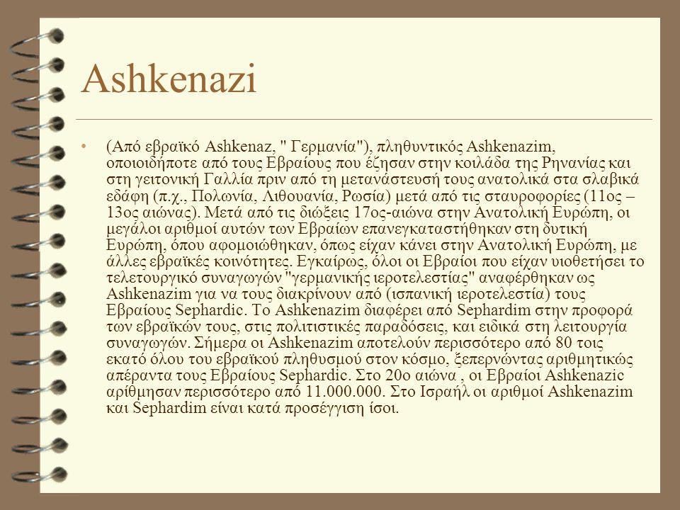 Ashkenazi •(Από εβραϊκό Ashkenaz, Γερμανία ), πληθυντικός Ashkenazim, οποιοιδήποτε από τους Εβραίους που έζησαν στην κοιλάδα της Ρηνανίας και στη γειτονική Γαλλία πριν από τη μετανάστευσή τους ανατολικά στα σλαβικά εδάφη (π.χ., Πολωνία, Λιθουανία, Ρωσία) μετά από τις σταυροφορίες (11ος – 13ος αιώνας).