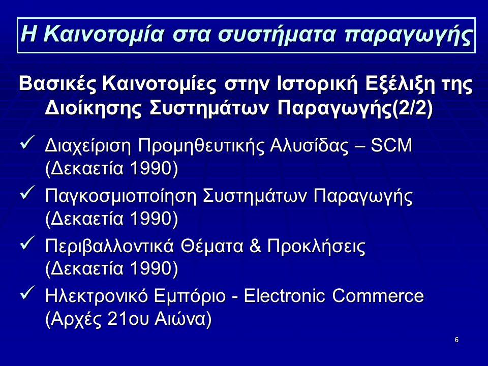 6 Η Καινοτομία στα συστήματα παραγωγής Βασικές Καινοτομίες στην Ιστορική Εξέλιξη της Διοίκησης Συστημάτων Παραγωγής(2/2)  Διαχείριση Προμηθευτικής Αλυσίδας – SCM (Δεκαετία 1990)  Παγκοσμιοποίηση Συστημάτων Παραγωγής (Δεκαετία 1990)  Περιβαλλοντικά Θέματα & Προκλήσεις (Δεκαετία 1990)  Ηλεκτρονικό Εμπόριο - Electronic Commerce (Αρχές 21ου Αιώνα)