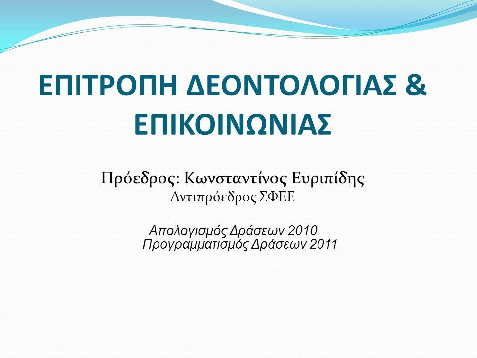 ΕΠΙΤΡΟΠΗ ΔΕΟΝΤΟΛΟΓΙΑΣ & ΕΠΙΚΟΙΝΩΝΙΑΣ Πρόεδρος: Κωνσταντίνος Ευριπίδης Αντιπρόεδρος ΣΦΕΕ Απολογισμός Δράσεων 2010 Προγραμματισμός Δράσεων 2011