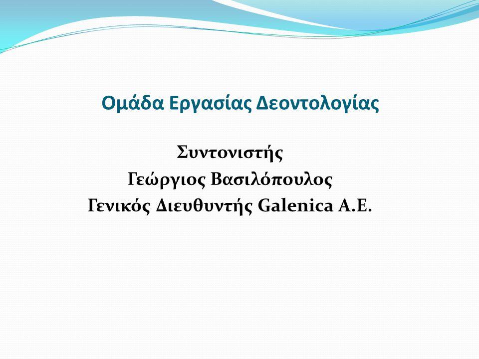 Ομάδα Εργασίας Δεοντολογίας Συντονιστής Γεώργιος Βασιλόπουλος Γενικός Διευθυντής Galenica A.E.