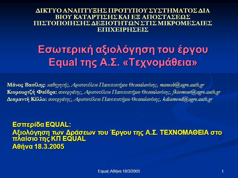 Equal, Αθήνα 18/3/2005 22 ΑΞΙΟΛΟΓΗΣΗ ΚΑΤΑ ΕΠΙΠΕΔΟ 2.Αξιολόγηση σε επίπεδο Υποέργου Υλοποίηση του Φυσικού Αντικειμένου του Υποέργου 1.Ποσοστό βαρύτητας του φυσικού αντικειμένου στο συνολικό έργο 2.Ποσοστό υλοποίησης του φυσικού αντικειμένου ως σύνολο στο έργο Υλοποίηση του Οικονομικού Αντικειμένου του Υποέργου 1.Προϋπολογισμός υποέργου 2.Δαπάνες που έγιναν 3.Υπόλοιπα 4.Απορροφητικότητα (υποέργο, εργασίες)
