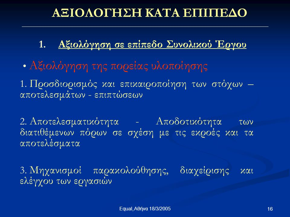 Equal, Αθήνα 18/3/2005 16 ΑΞΙΟΛΟΓΗΣΗ ΚΑΤΑ ΕΠΙΠΕΔΟ 1. Αξιολόγηση σε επίπεδο Συνολικού Έργου • Αξιολόγηση της πορείας υλοποίησης 1. Προσδιορισμός και επ