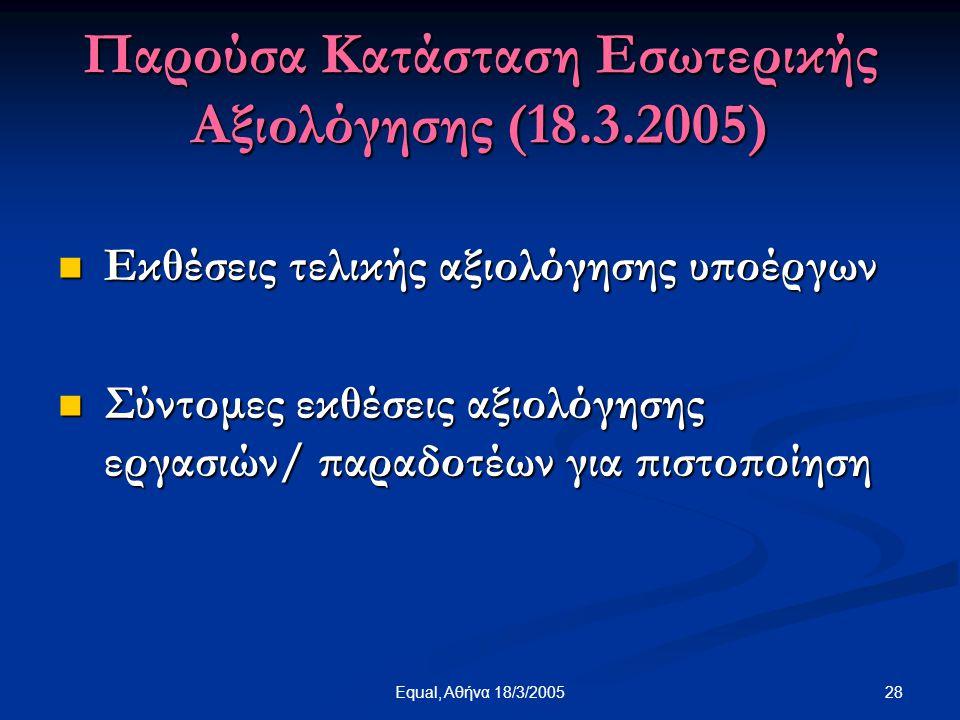28Equal, Αθήνα 18/3/2005 Παρούσα Κατάσταση Εσωτερικής Αξιολόγησης (18.3.2005)  Εκθέσεις τελικής αξιολόγησης υποέργων  Σύντομες εκθέσεις αξιολόγησης