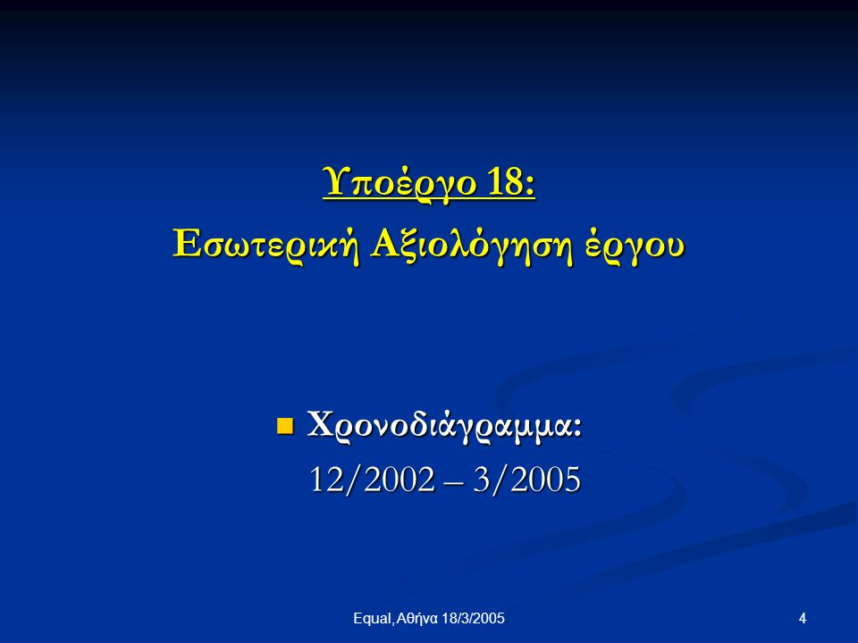 Equal, Αθήνα 18/3/2005 25 ΠΗΓΕΣ - ΑΝΑΦΟΡΕΣ Οι σημαντικότερες πηγές/ αναφορές: • Τα τρία ερωτηματολόγια τύπου Α (επίπεδο εργασίας), τύπου Β (επίπεδο υποέργου) και τύπου Γ (επίπεδο έργου) • Το ερωτηματολόγιο Διακρατικής Συνεργασίας • Οι προσωπικές επαφές και συζητήσεις με τους υπεύθυνους εργασιών, υποέργων και φορέων.