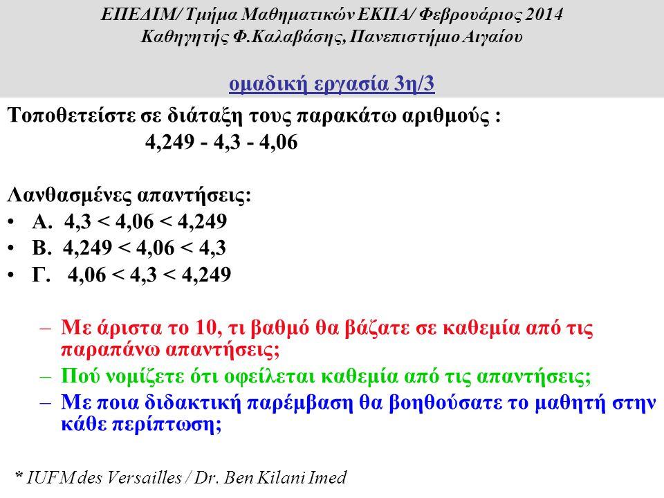 Τοποθετείστε σε διάταξη τους παρακάτω αριθμούς : 4,249 - 4,3 - 4,06 Λανθασμένες απαντήσεις: •Α. 4,3 < 4,06 < 4,249 •Β. 4,249 < 4,06 < 4,3 •Γ. 4,06 < 4