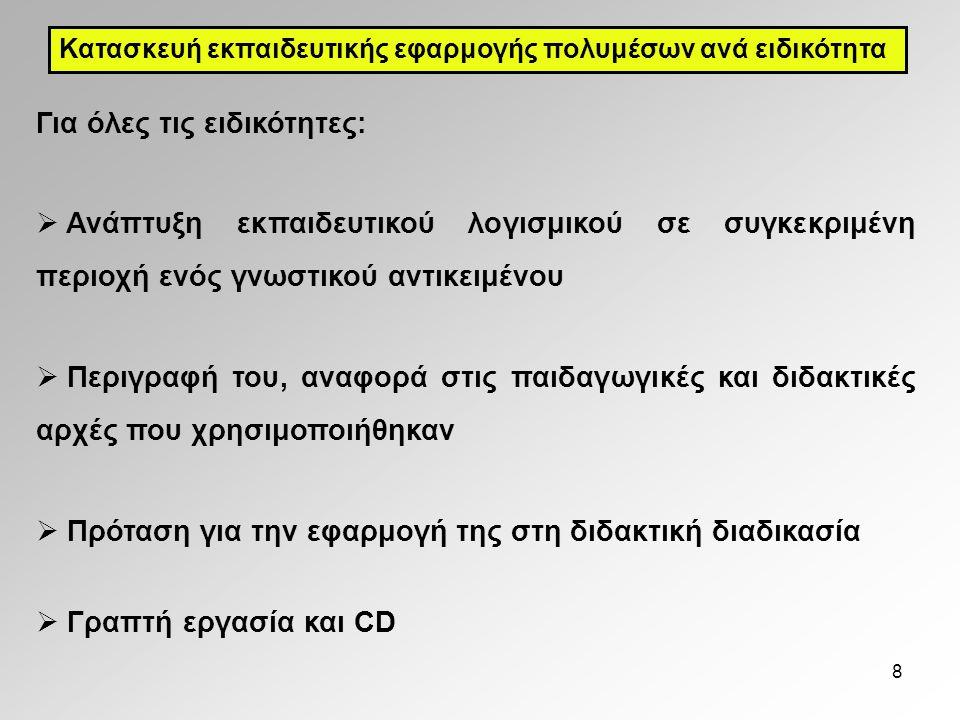 8 Για όλες τις ειδικότητες:  Ανάπτυξη εκπαιδευτικού λογισμικού σε συγκεκριμένη περιοχή ενός γνωστικού αντικειμένου  Περιγραφή του, αναφορά στις παιδαγωγικές και διδακτικές αρχές που χρησιμοποιήθηκαν  Πρόταση για την εφαρμογή της στη διδακτική διαδικασία  Γραπτή εργασία και CD Κατασκευή εκπαιδευτικής εφαρμογής πολυμέσων ανά ειδικότητα