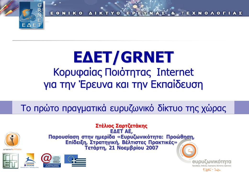 ΕΔΕΤ/GRNET Κορυφαίας Ποιότητας Internet για την Έρευνα και την Εκπαίδευση ΕΔΕΤ/GRNET Κορυφαίας Ποιότητας Internet για την Έρευνα και την Εκπαίδευση Το πρώτο πραγματικά ευρυζωνικό δίκτυο της χώρας Στέλιος Σαρτζετάκης ΕΔΕΤ ΑΕ, Παρουσίαση στην ημερίδα «Ευρυζωνικότητα: Προώθηση, Επίδειξη, Στρατηγική, Βέλτιστες Πρακτικές» Τετάρτη, 21 Νοεμβρίου 2007