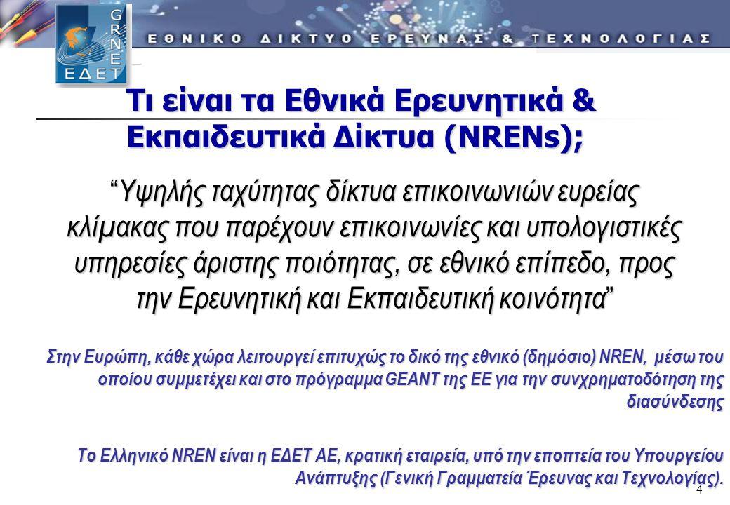 4 Τι είναι τα Εθνικά Ερευνητικά & Εκπαιδευτικά Δίκτυα (ΝRENs); Υψηλής ταχύτητας δίκτυα επικοινωνιών ευρείας κλίμακας που παρέχουν επικοινωνίες και υπολογιστικές υπηρεσίες άριστης ποιότητας, σε εθνικό επίπεδο, προς την Ερευνητική και Εκπαιδευτική κοινότητα Στην Ευρώπη, κάθε χώρα λειτουργεί επιτυχώς το δικό της εθνικό (δημόσιο) NREN, μέσω του οποίου συμμετέχει και στο πρόγραμμα GEANT της ΕΕ για την συνχρηματοδότηση της διασύνδεσης Το Ελληνικό NREN είναι η ΕΔΕΤ ΑΕ, κρατική εταιρεία, υπό την εποπτεία του Υπουργείου Ανάπτυξης (Γενική Γραμματεία Έρευνας και Τεχνολογίας).