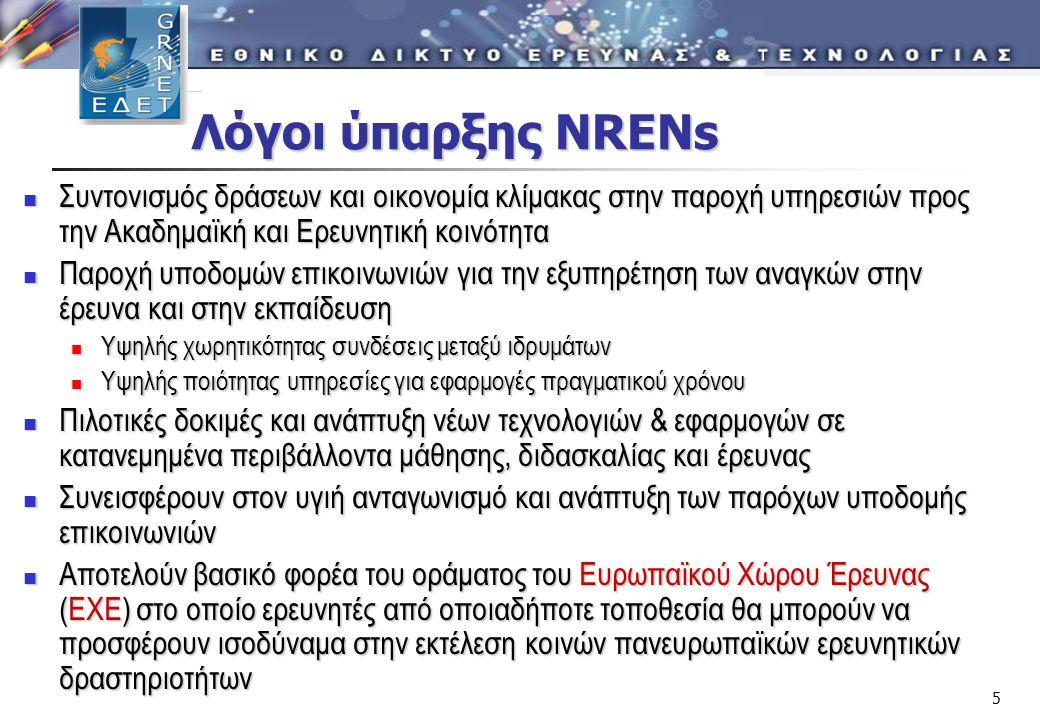 5 Λόγοι ύπαρξης NRENs Λόγοι ύπαρξης NRENs  Συντονισμός δράσεων και οικονομία κλίμακας στην παροχή υπηρεσιών προς την Ακαδημαϊκή και Ερευνητική κοινότητα  Παροχή υποδομών επικοινωνιών για την εξυπηρέτηση των αναγκών στην έρευνα και στην εκπαίδευση  Υψηλής χωρητικότητας συνδέσεις μεταξύ ιδρυμάτων  Υψηλής ποιότητας υπηρεσίες για εφαρμογές πραγματικού χρόνου  Πιλοτικές δοκιμές και ανάπτυξη νέων τεχνολογιών & εφαρμογών σε κατανεμημένα περιβάλλοντα μάθησης, διδασκαλίας και έρευνας  Συνεισφέρουν στον υγιή ανταγωνισμό και ανάπτυξη των παρόχων υποδομής επικοινωνιών  Αποτελούν βασικό φορέα του οράματος του Ευρωπαϊκού Χώρου Έρευνας (ΕΧΕ) στο οποίο ερευνητές από οποιαδήποτε τοποθεσία θα μπορούν να προσφέρουν ισοδύναμα στην εκτέλεση κοινών πανευρωπαϊκών ερευνητικών δραστηριοτήτων