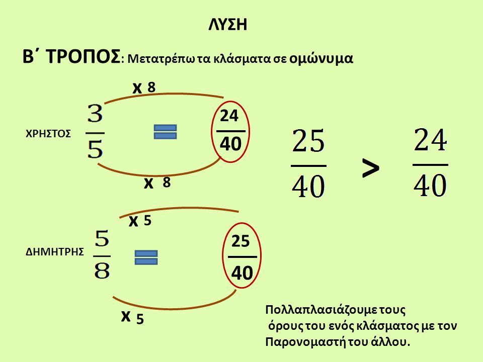ΛΥΣΗ Β΄ ΤΡΟΠΟΣ : Μετατρέπω τα κλάσματα σε ομώνυμα ΧΡΗΣΤΟΣ ΔΗΜΗΤΡΗΣ x x x x 8 5 8 5 Πολλαπλασιάζουμε τους όρους του ενός κλάσματος με τον Παρονομαστή τ