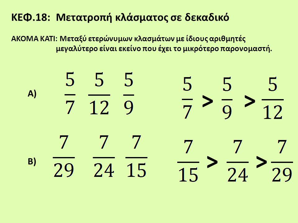 ΚΕΦ.18: Μετατροπή κλάσματος σε δεκαδικό ΑΚΟΜΑ ΚΑΤΙ: Μεταξύ ετερώνυμων κλασμάτων με ίδιους αριθμητές μεγαλύτερο είναι εκείνο που έχει το μικρότερο παρο