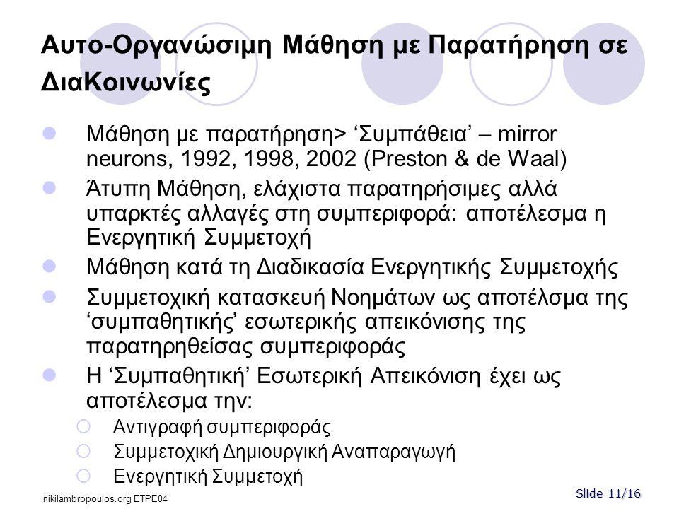 Slide 11/16 nikilambropoulos.org ΕΤPE04 Αυτο-Οργανώσιμη Μάθηση με Παρατήρηση σε ΔιαΚοινωνίες  Μάθηση με παρατήρηση> 'Συμπάθεια' – mirror neurons, 1992, 1998, 2002 (Preston & de Waal)  Άτυπη Μάθηση, ελάχιστα παρατηρήσιμες αλλά υπαρκτές αλλαγές στη συμπεριφορά: αποτέλεσμα η Ενεργητική Συμμετοχή  Μάθηση κατά τη Διαδικασία Ενεργητικής Συμμετοχής  Συμμετοχική κατασκευή Νοημάτων ως αποτέλσμα της 'συμπαθητικής' εσωτερικής απεικόνισης της παρατηρηθείσας συμπεριφοράς  Η 'Συμπαθητική' Εσωτερική Απεικόνιση έχει ως αποτέλεσμα την:  Αντιγραφή συμπεριφοράς  Συμμετοχική Δημιουργική Αναπαραγωγή  Ενεργητική Συμμετοχή
