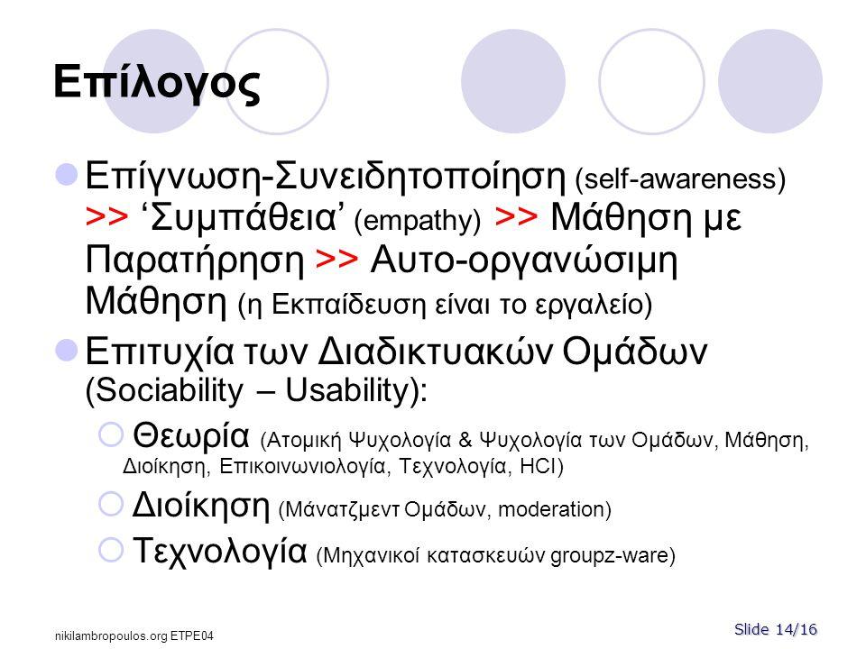 Slide 14/16 nikilambropoulos.org ΕΤPE04 Επίλογος  Επίγνωση-Συνειδητοποίηση (self-awareness) >> 'Συμπάθεια' (empathy) >> Μάθηση με Παρατήρηση >> Αυτο-οργανώσιμη Μάθηση (η Εκπαίδευση είναι το εργαλείο)  Επιτυχία των Διαδικτυακών Ομάδων (Sociability – Usability):  Θεωρία (Ατομική Ψυχολογία & Ψυχολογία των Ομάδων, Μάθηση, Διοίκηση, Επικοινωνιολογία, Τεχνολογία, HCI)  Διοίκηση (Μάνατζμεντ Ομάδων, moderation)  Τεχνολογία (Μηχανικοί κατασκευών groupz-ware)
