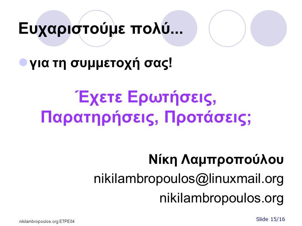 Slide 15/16 nikilambropoulos.org ΕΤPE04 Ευχαριστούμε πολύ...  για τη συμμετοχή σας! Νίκη Λαμπροπούλου nikilambropoulos@linuxmail.org nikilambropoulos