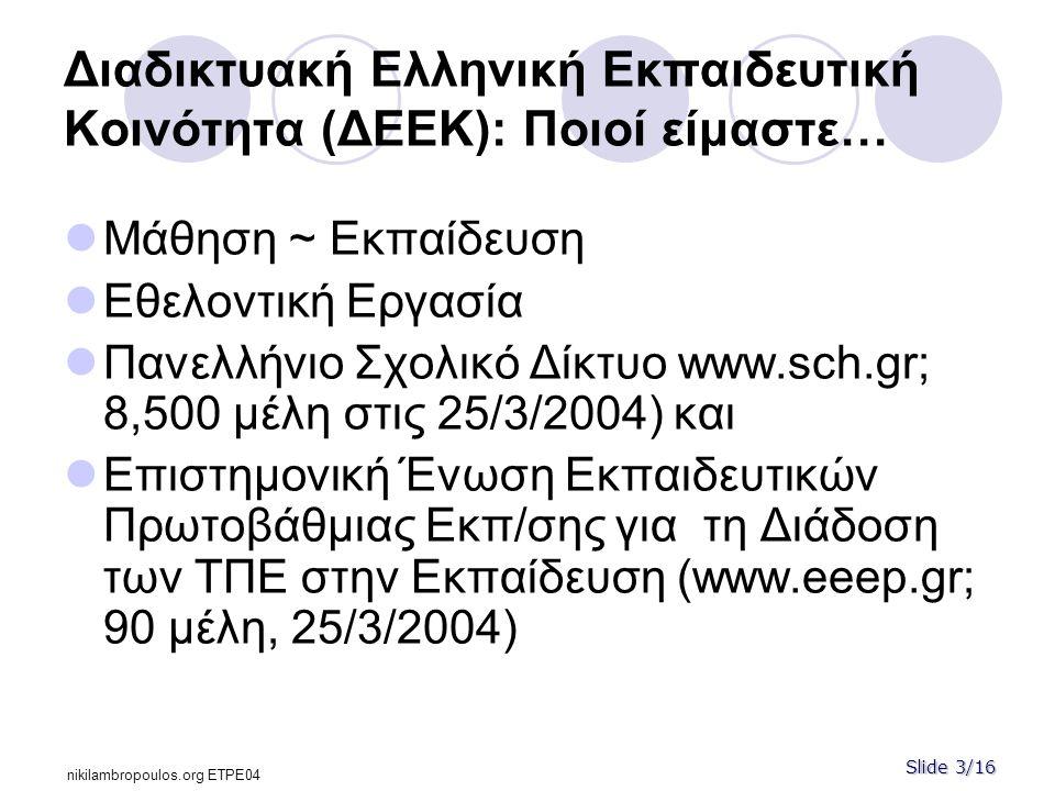 Slide 3/16 nikilambropoulos.org ΕΤPE04 Διαδικτυακή Ελληνική Εκπαιδευτική Κοινότητα (ΔΕΕΚ): Ποιοί είμαστε…  Μάθηση ~ Εκπαίδευση  Εθελοντική Εργασία  Πανελλήνιο Σχολικό Δίκτυο www.sch.gr; 8,500 μέλη στις 25/3/2004) και  Επιστημονική Ένωση Εκπαιδευτικών Πρωτοβάθμιας Eκπ/σης για τη Διάδοση των ΤΠΕ στην Εκπαίδευση (www.eeep.gr; 90 μέλη, 25/3/2004)
