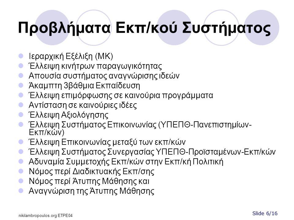 Slide 6/16 nikilambropoulos.org ΕΤPE04 Προβλήματα Εκπ/κού Συστήματος  Ιεραρχική Εξέλιξη (ΜΚ)  Έλλειψη κινήτρων παραγωγικότητας  Απουσία συστήματος αναγνώρισης ιδεών  Άκαμπτη 3βάθμια Εκπαίδευση  Έλλειψη επιμόρφωσης σε καινούρια προγράμματα  Αντίσταση σε καινούριες ιδέες  Έλλειψη Αξιολόγησης  Έλλειψη Συστήματος Επικοινωνίας (ΥΠΕΠΘ-Πανεπιστημίων- Εκπ/κών)  Έλλειψη Επικοινωνίας μεταξύ των εκπ/κών  Έλλειψη Συστήματος Συνεργασίας ΥΠΕΠΘ-Προϊσταμένων-Εκπ/κών  Αδυναμία Συμμετοχής Εκπ/κών στην Εκπ/κή Πολιτική  Νόμος περί Διαδικτυακής Εκπ/σης  Νόμος περί Άτυπης Μάθησης και  Αναγνώριση της Άτυπης Μάθησης