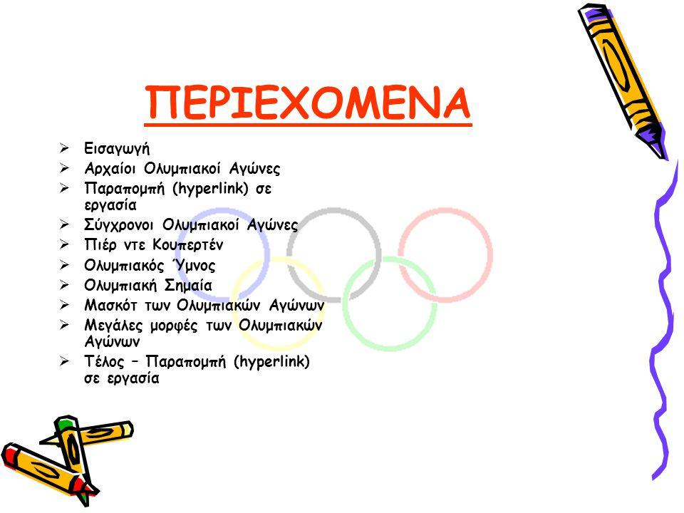 ΠΕΡΙΕΧΟΜΕΝΑ  Εισαγωγή  Αρχαίοι Ολυμπιακοί Αγώνες  Παραπομπή (hyperlink) σε εργασία  Σύγχρονοι Ολυμπιακοί Αγώνες  Πιέρ ντε Κουπερτέν  Ολυμπιακός Ύμνος  Ολυμπιακή Σημαία  Μασκότ των Ολυμπιακών Αγώνων  Μεγάλες μορφές των Ολυμπιακών Αγώνων  Τέλος – Παραπομπή (hyperlink) σε εργασία