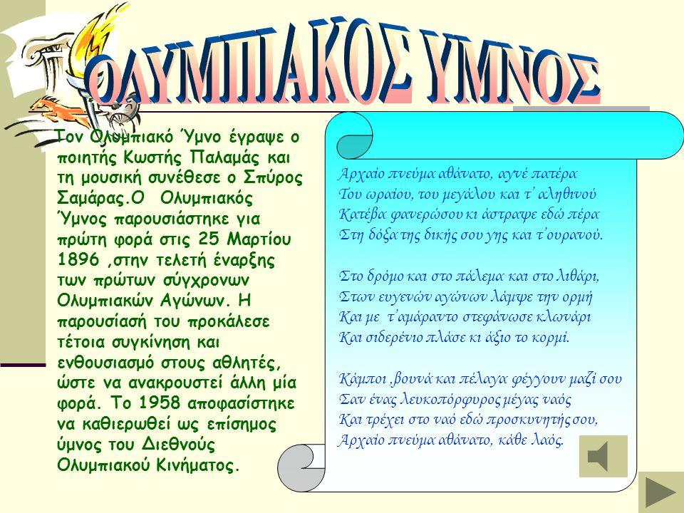 Τον Ολυμπιακό Ύμνο έγραψε ο ποιητής Κωστής Παλαμάς και τη μουσική συνέθεσε ο Σπύρος Σαμάρας.Ο Ολυμπιακός Ύμνος παρουσιάστηκε για πρώτη φορά στις 25 Μαρτίου 1896,στην τελετή έναρξης των πρώτων σύγχρονων Ολυμπιακών Αγώνων.