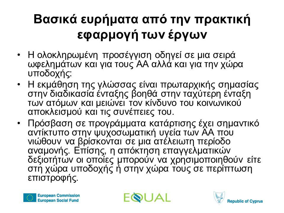 Βασικά ευρήματα από την πρακτική εφαρμογή των έργων •Η ολοκληρωμένη προσέγγιση οδηγεί σε μια σειρά ωφελημάτων και για τους ΑΑ αλλά και για την χώρα υποδοχής: •Η εκμάθηση της γλώσσας είναι πρωταρχικής σημασίας στην διαδικασία ένταξης βοηθά στην ταχύτερη ένταξη των ατόμων και μειώνει τον κίνδυνο του κοινωνικού αποκλεισμού και τις συνέπειες του.