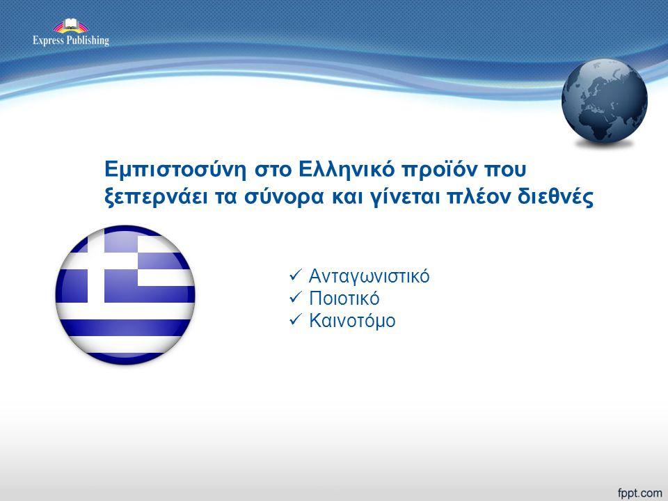 Εμπιστοσύνη στο Ελληνικό προϊόν που ξεπερνάει τα σύνορα και γίνεται πλέον διεθνές  Ανταγωνιστικό  Ποιοτικό  Καινοτόμο