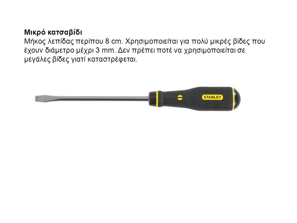 Μικρό κατσαβίδι Μήκος λεπίδας περίπου 8 cm. Χρησιμοποιείται για πολύ μικρές βίδες που έχουν διάμετρο μέχρι 3 mm. Δεν πρέπει ποτέ να χρησιμοποιείται σε