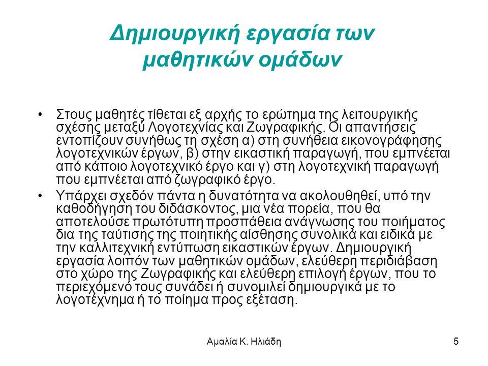 Αμαλία Κ. Ηλιάδη5 Δημιουργική εργασία των μαθητικών ομάδων •Στους μαθητές τίθεται εξ αρχής το ερώτημα της λειτουργικής σχέσης μεταξύ Λογοτεχνίας και Ζ